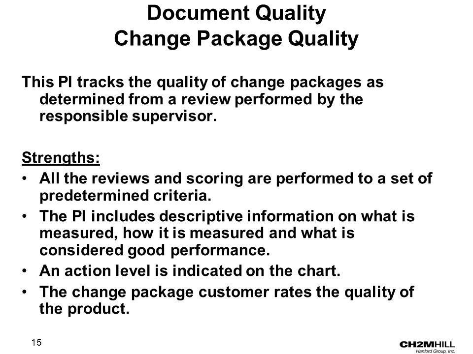 15 Document Quality Change Package Quality This PI tracks the quality of change packages as determined from a review performed by the responsible supervisor.