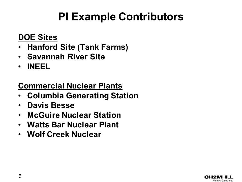 5 PI Example Contributors DOE Sites Hanford Site (Tank Farms) Savannah River Site INEEL Commercial Nuclear Plants Columbia Generating Station Davis Besse McGuire Nuclear Station Watts Bar Nuclear Plant Wolf Creek Nuclear