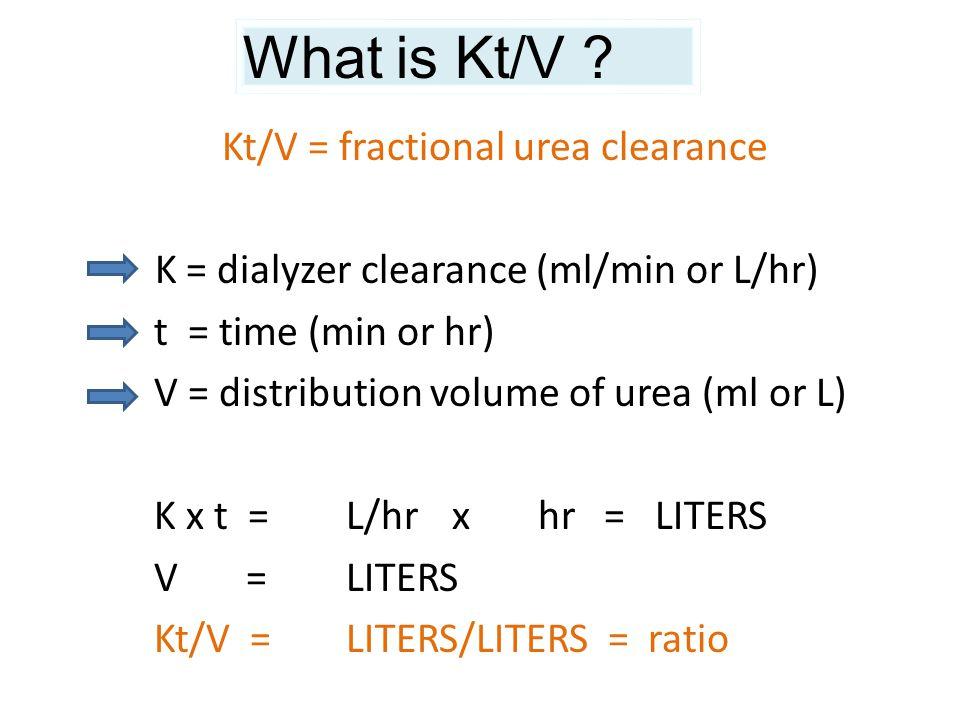 Kt/V = fractional urea clearance K = dialyzer clearance (ml/min or L/hr) t = time (min or hr) V = distribution volume of urea (ml or L) K x t = L/hr x