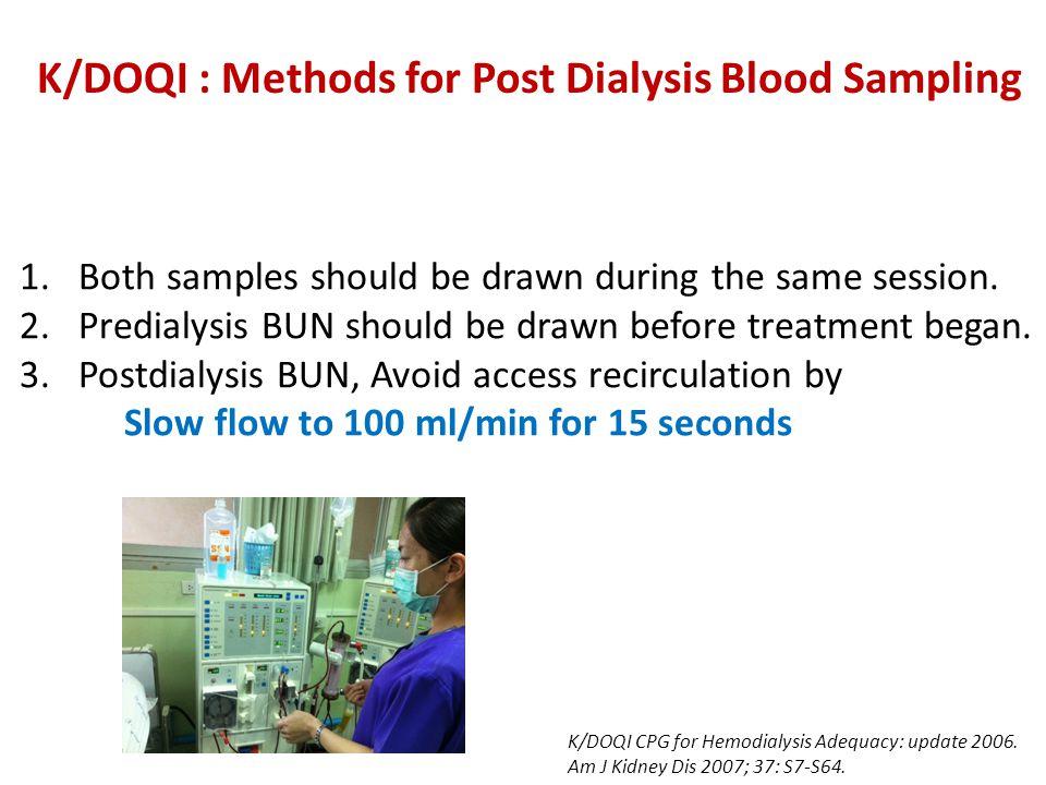 K/DOQI : Methods for Post Dialysis Blood Sampling 1.Both samples should be drawn during the same session. 2.Predialysis BUN should be drawn before tre