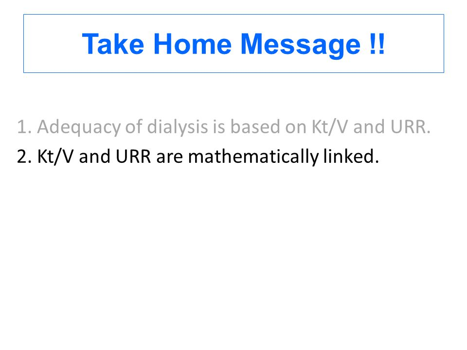 Take Home Message !! 1. Adequacy of dialysis is based on Kt/V and URR. 2. Kt/V and URR are mathematically linked.