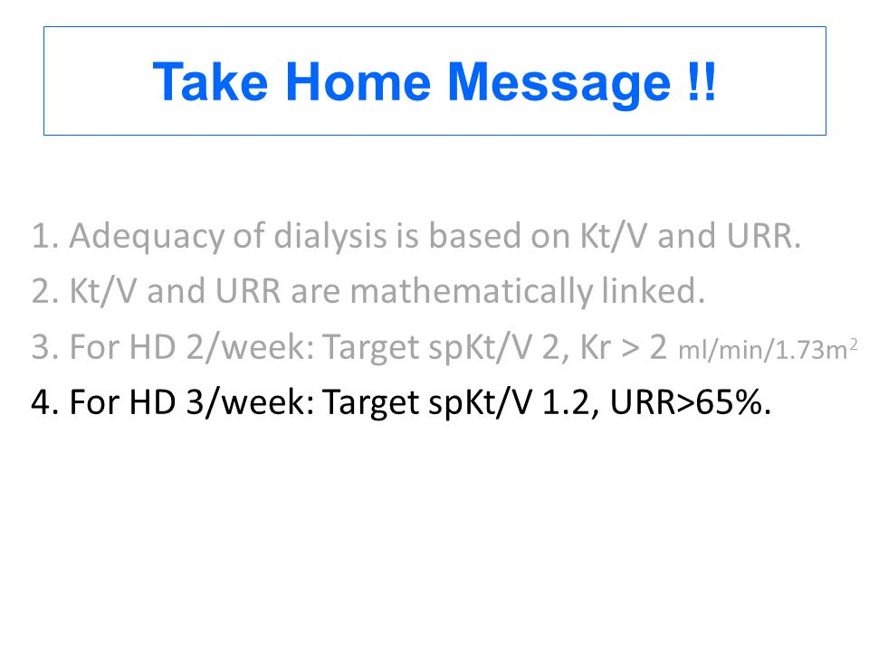 Take Home Message !! 1. Adequacy of dialysis is based on Kt/V and URR. 2. Kt/V and URR are mathematically linked. 3. For HD 2/week: Target spKt/V 2, K