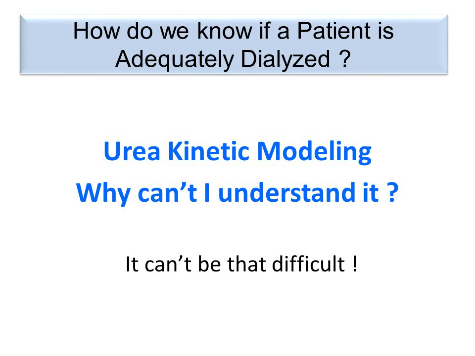 How do we know if a Patient is Adequately Dialyzed ? Urea Kinetic Modeling Why can't I understand it ? It can't be that difficult !
