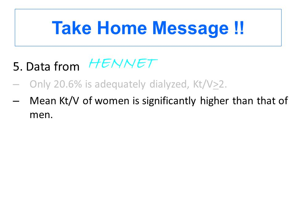 5. Data from – Only 20.6% is adequately dialyzed, Kt/V>2. – Mean Kt/V of women is significantly higher than that of men. HENNET Take Home Message !!