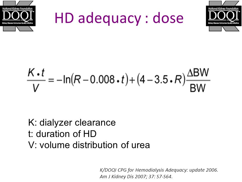 HD adequacy : dose K/DOQI CPG for Hemodialysis Adequacy: update 2006. Am J Kidney Dis 2007; 37: S7-S64. K: dialyzer clearance t: duration of HD V: vol