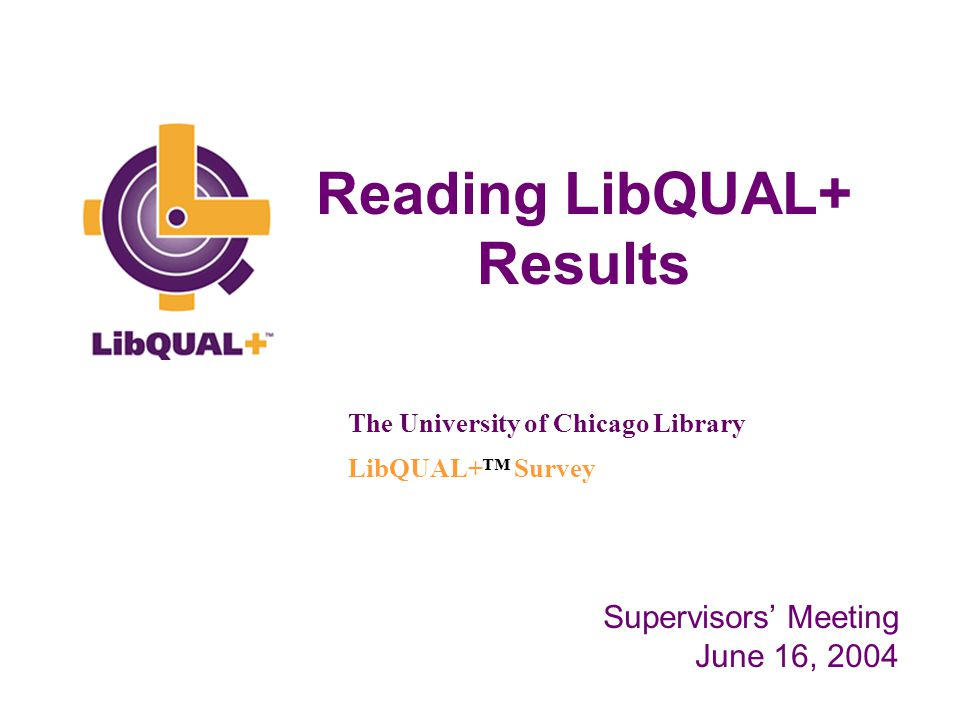 Reading LibQUAL+ Results The University of Chicago Library LibQUAL+™ Survey Supervisors' Meeting June 16, 2004