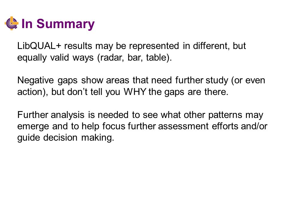 In Summary LibQUAL+ results may be represented in different, but equally valid ways (radar, bar, table).