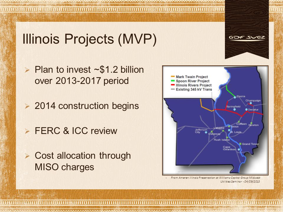 Illinois Projects (MVP) -From Ameren Illinois Presentation at Williams Capital Group Midwest Utilities Seminar - 04/09/2013  Plan to invest ~$1.2 billion over 2013-2017 period  2014 construction begins  FERC & ICC review  Cost allocation through MISO charges