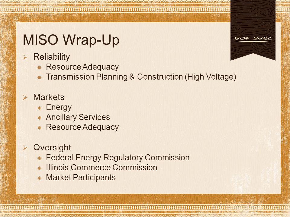 MISO Wrap-Up  Reliability  Resource Adequacy  Transmission Planning & Construction (High Voltage)  Markets  Energy  Ancillary Services  Resource Adequacy  Oversight  Federal Energy Regulatory Commission  Illinois Commerce Commission  Market Participants