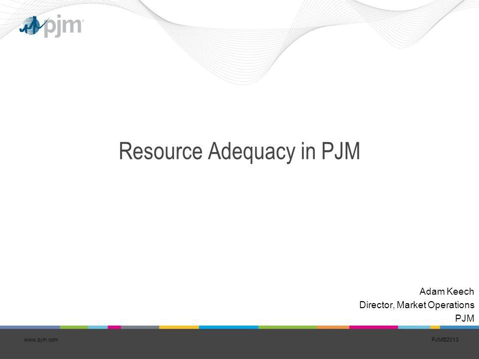 PJM©2013www.pjm.com Resource Adequacy in PJM Adam Keech Director, Market Operations PJM