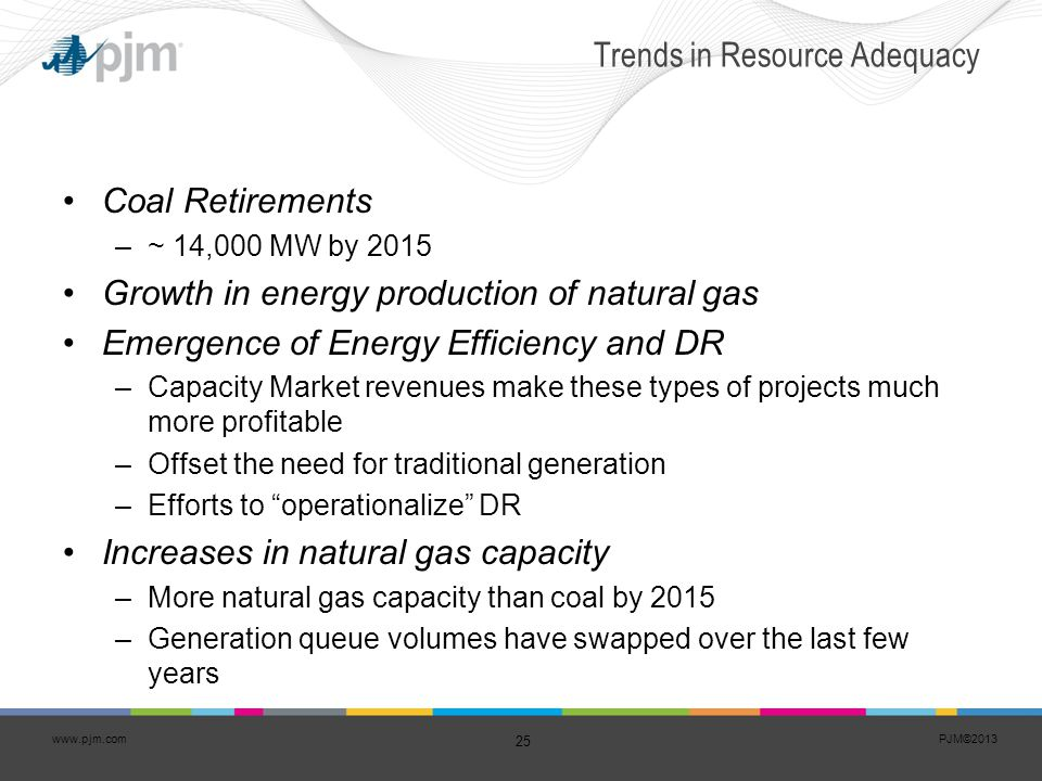 PJM©2013 25 www.pjm.com Trends in Resource Adequacy Coal Retirements –~ 14,000 MW by 2015 Growth in energy production of natural gas Emergence of Ener