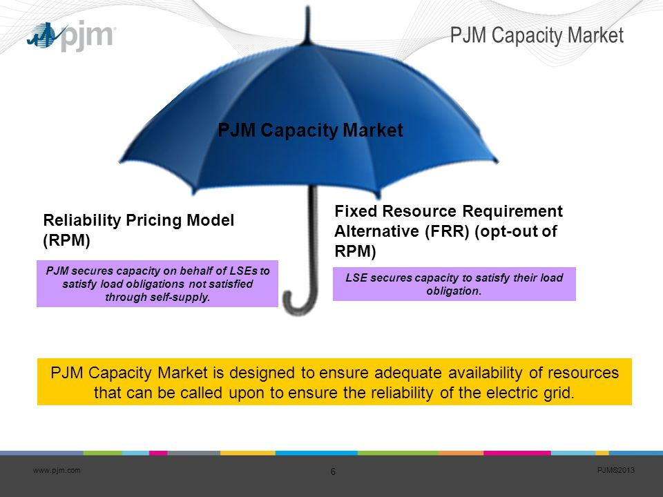 PJM©2013 6 www.pjm.com PJM Capacity Market PJM Capacity Market is designed to ensure adequate availability of resources that can be called upon to ens