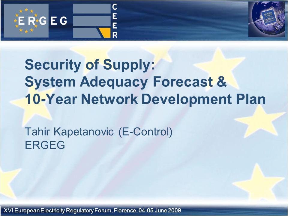 XVI European Electricity Regulatory Forum, Florence, 04-05 June 2009 Tahir Kapetanovic (E-Control) ERGEG Security of Supply: System Adequacy Forecast & 10-Year Network Development Plan