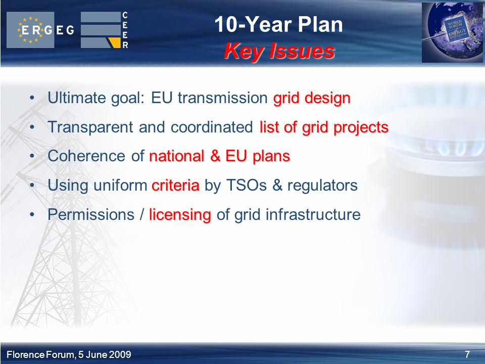 7Florence Forum, 5 June 2009 Key Issues 10-Year Plan Key Issues grid designUltimate goal: EU transmission grid design list of gridprojectsTransparent and coordinated list of grid projects national & EU plansCoherence of national & EU plans criteriaUsing uniform criteria by TSOs & regulators licensingPermissions / licensing of grid infrastructure