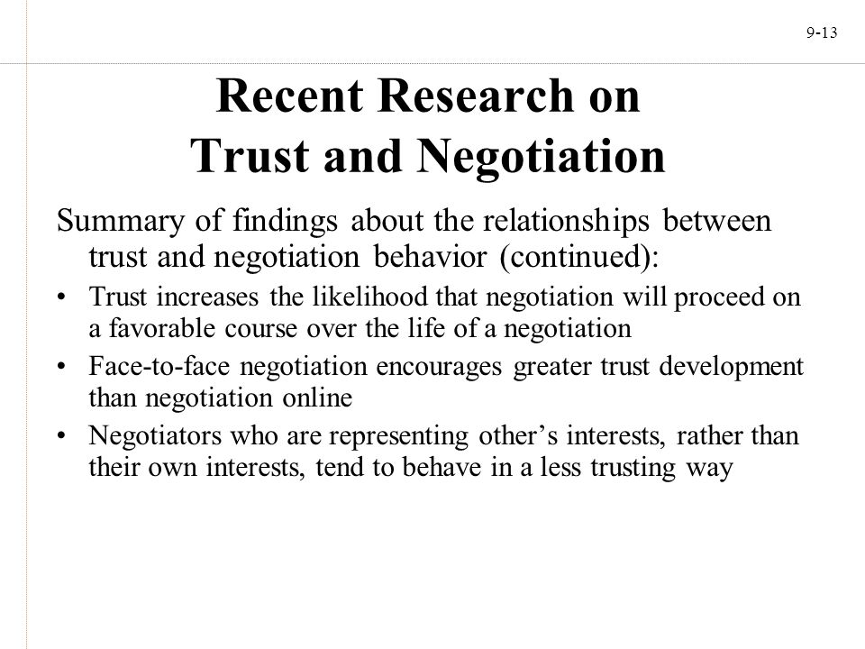 9-13 Recent Research on Trust and Negotiation Summary of findings about the relationships between trust and negotiation behavior (continued): Trust in