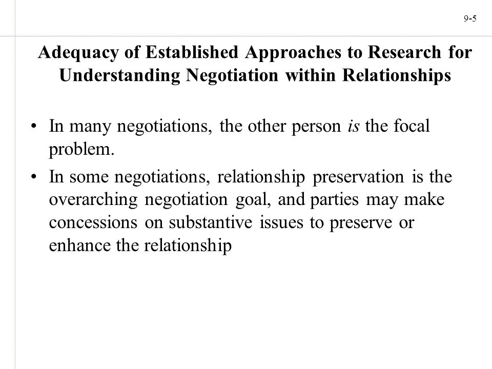 9-5 Adequacy of Established Approaches to Research for Understanding Negotiation within Relationships In many negotiations, the other person is the fo