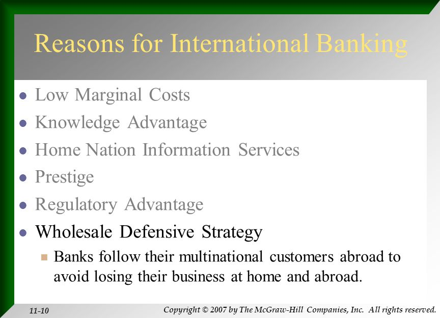 Copyright © 2007 by The McGraw-Hill Companies, Inc. All rights reserved. 11-10 Reasons for International Banking Low Marginal Costs Knowledge Advantag
