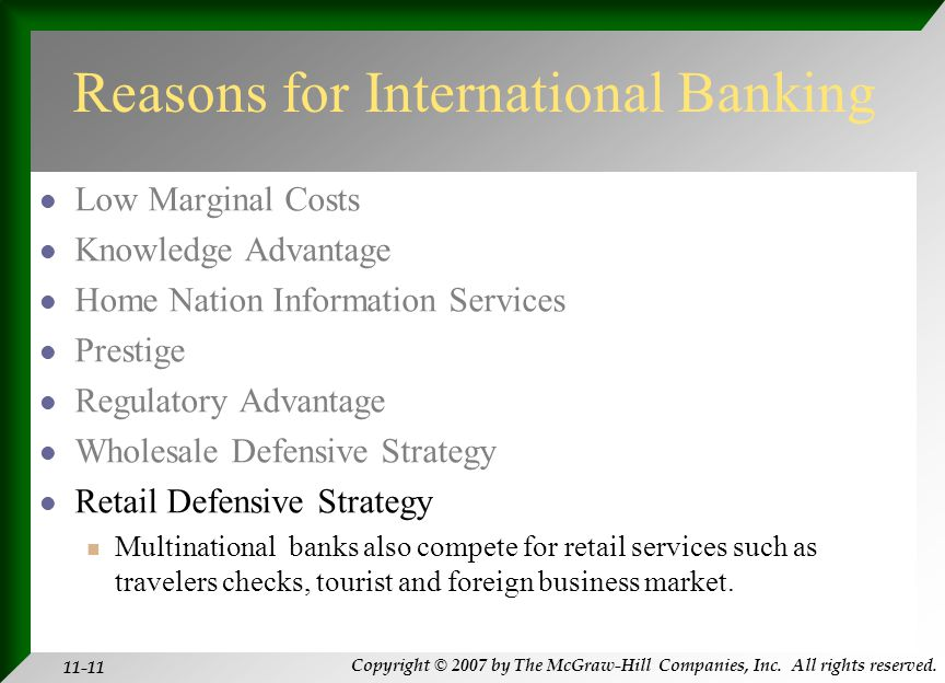 Copyright © 2007 by The McGraw-Hill Companies, Inc. All rights reserved. 11-11 Reasons for International Banking Low Marginal Costs Knowledge Advantag