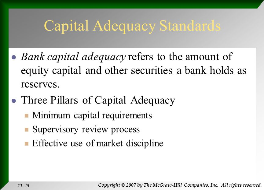 Copyright © 2007 by The McGraw-Hill Companies, Inc. All rights reserved. 11-25 Capital Adequacy Standards Bank capital adequacy refers to the amount o