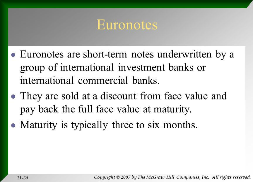 Copyright © 2007 by The McGraw-Hill Companies, Inc. All rights reserved. 11-36 Euronotes Euronotes are short-term notes underwritten by a group of int