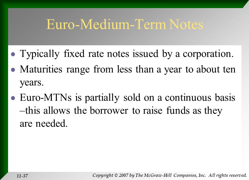 Copyright © 2007 by The McGraw-Hill Companies, Inc. All rights reserved. 11-37 Euro-Medium-Term Notes Typically fixed rate notes issued by a corporati