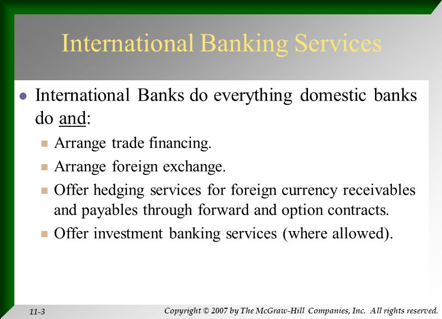 Copyright © 2007 by The McGraw-Hill Companies, Inc. All rights reserved. 11-3 International Banking Services International Banks do everything domesti