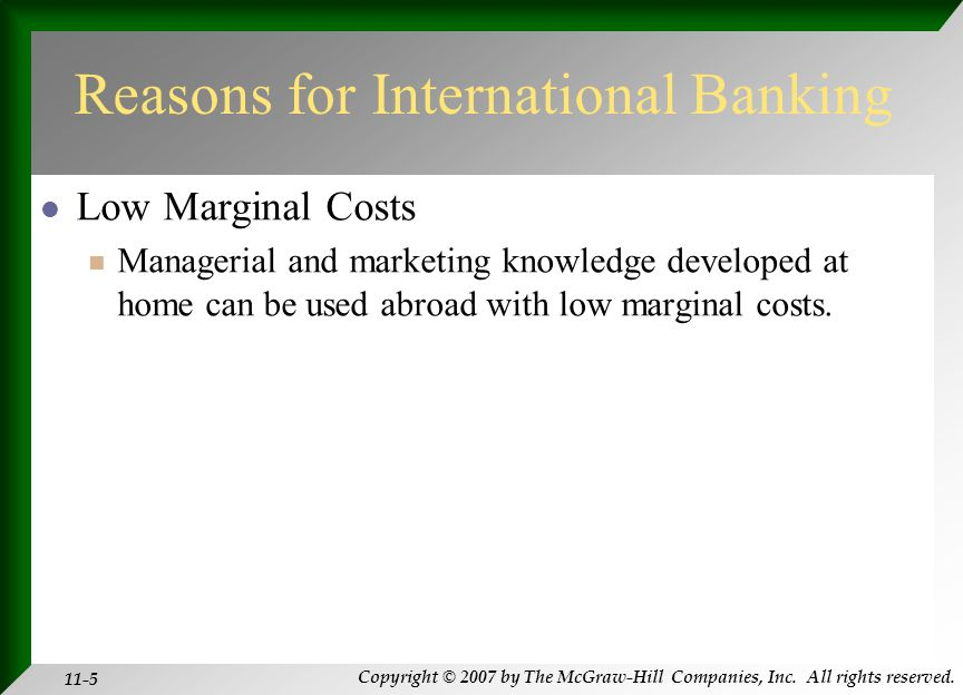 Copyright © 2007 by The McGraw-Hill Companies, Inc. All rights reserved. 11-5 Reasons for International Banking Low Marginal Costs Managerial and mark