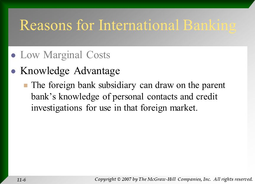 Copyright © 2007 by The McGraw-Hill Companies, Inc. All rights reserved. 11-6 Reasons for International Banking Low Marginal Costs Knowledge Advantage