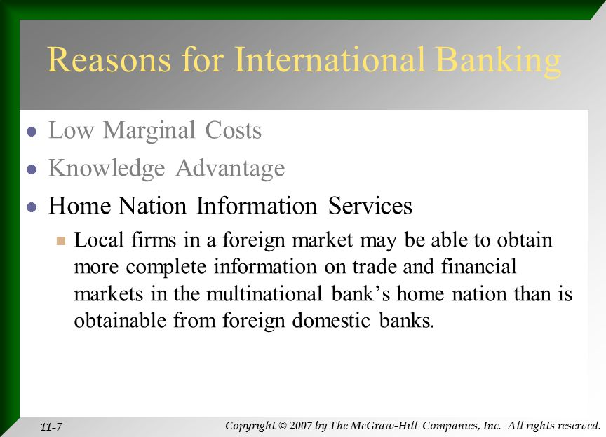 Copyright © 2007 by The McGraw-Hill Companies, Inc. All rights reserved. 11-7 Reasons for International Banking Low Marginal Costs Knowledge Advantage