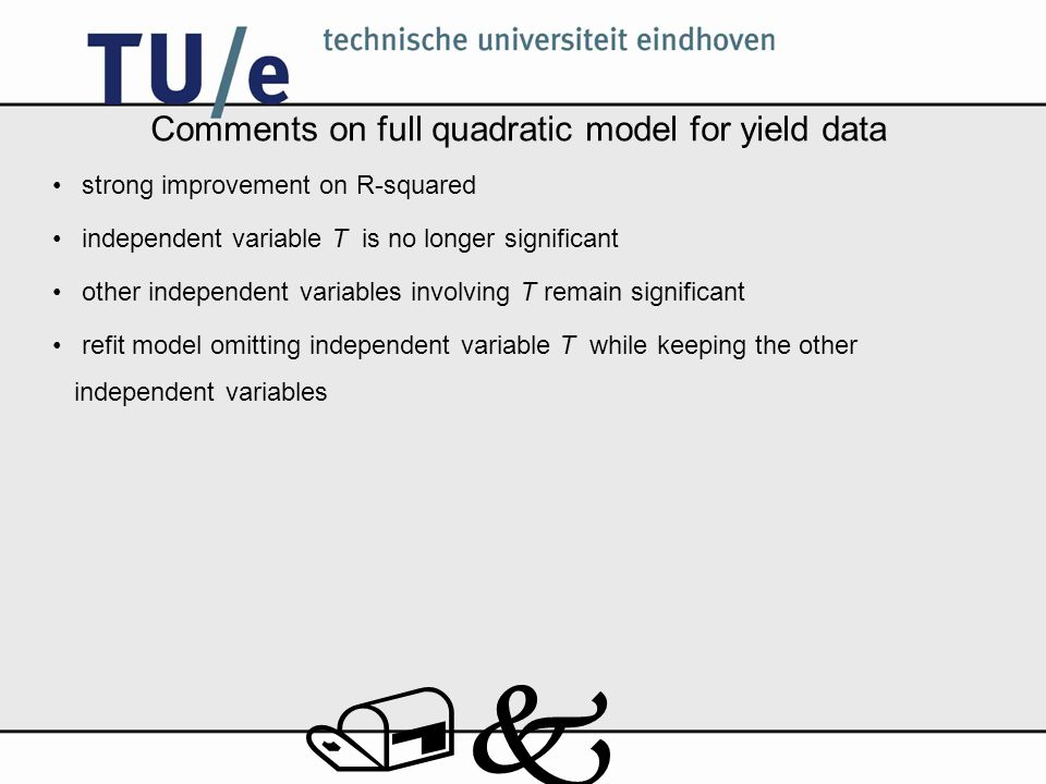 /k Comments on full quadratic model for yield data strong improvement on R-squared independent variable T is no longer significant other independent variables involving T remain significant refit model omitting independent variable T while keeping the other independent variables