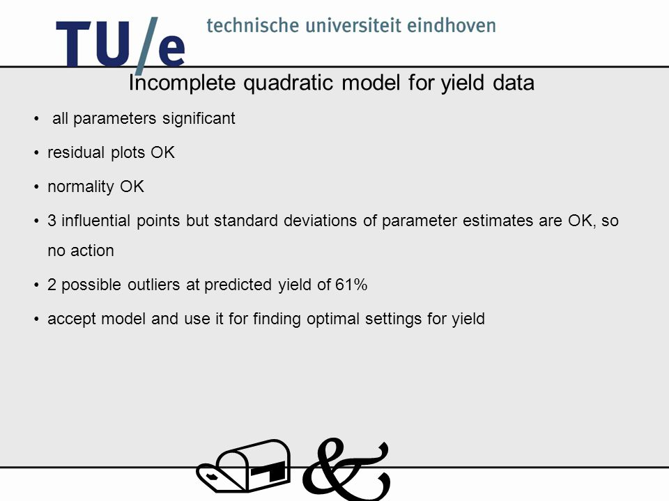 /k Incomplete quadratic model for yield data all parameters significant residual plots OK normality OK 3 influential points but standard deviations of parameter estimates are OK, so no action 2 possible outliers at predicted yield of 61% accept model and use it for finding optimal settings for yield