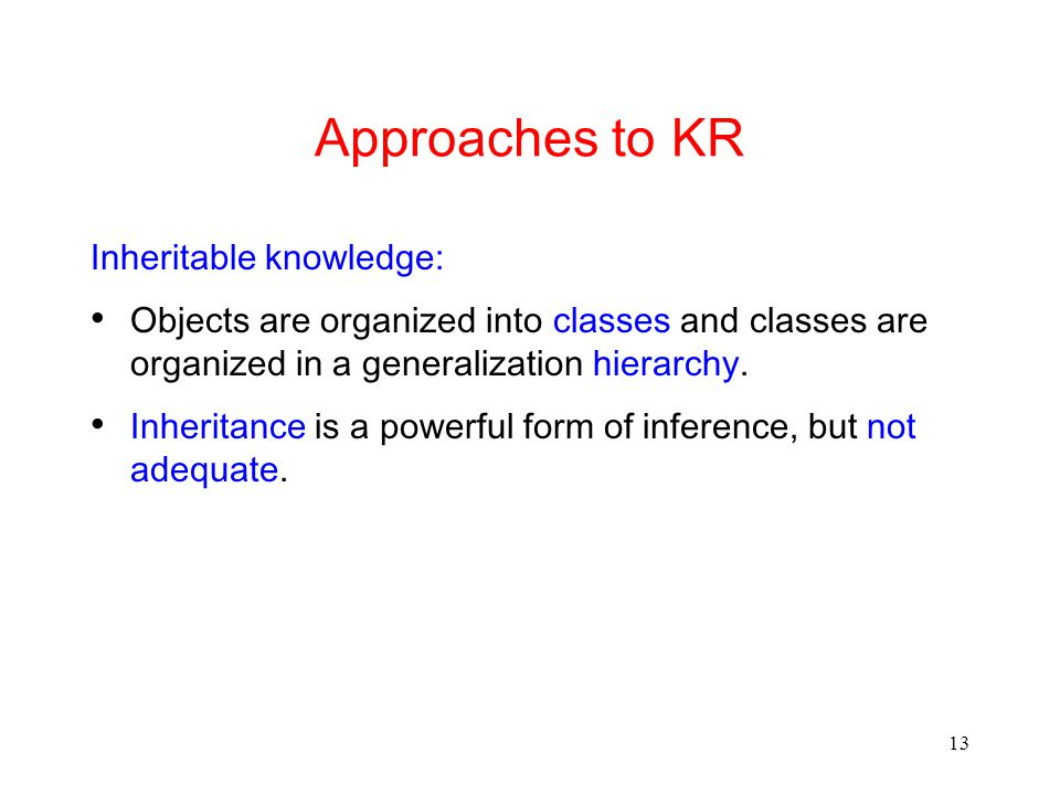 13 Approaches to KR Inheritable knowledge: Objects are organized into classes and classes are organized in a generalization hierarchy.