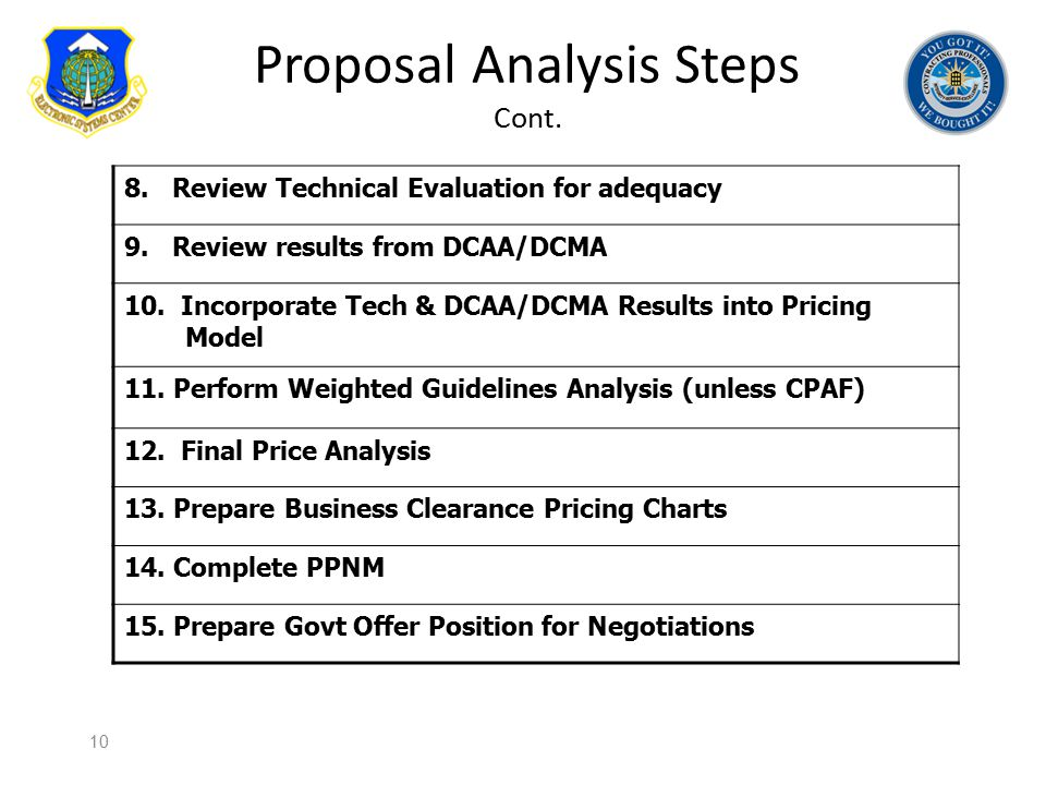 Proposal Analysis Steps Cont. 8. Review Technical Evaluation for adequacy 9. Review results from DCAA/DCMA 10. Incorporate Tech & DCAA/DCMA Results in