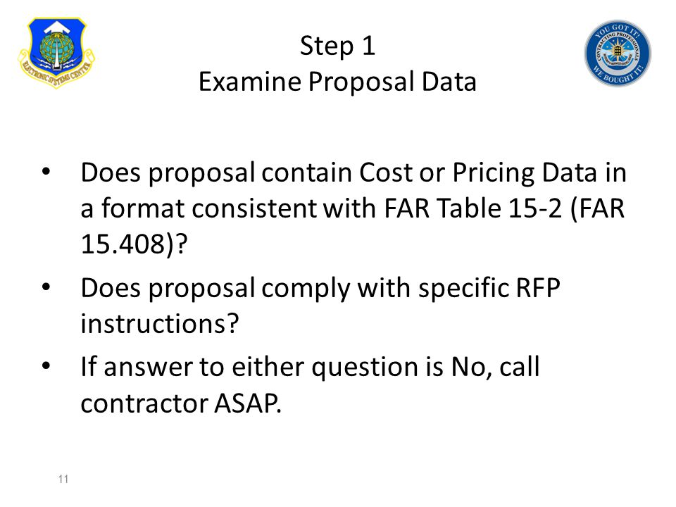 Step 1 Examine Proposal Data Does proposal contain Cost or Pricing Data in a format consistent with FAR Table 15-2 (FAR 15.408)? Does proposal comply