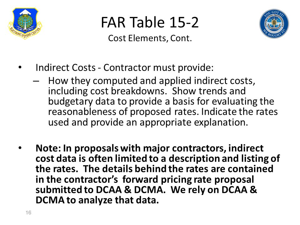 FAR Table 15-2 Cost Elements, Cont. Indirect Costs - Contractor must provide: – How they computed and applied indirect costs, including cost breakdown