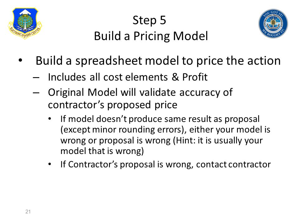 Step 5 Build a Pricing Model Build a spreadsheet model to price the action – Includes all cost elements & Profit – Original Model will validate accura