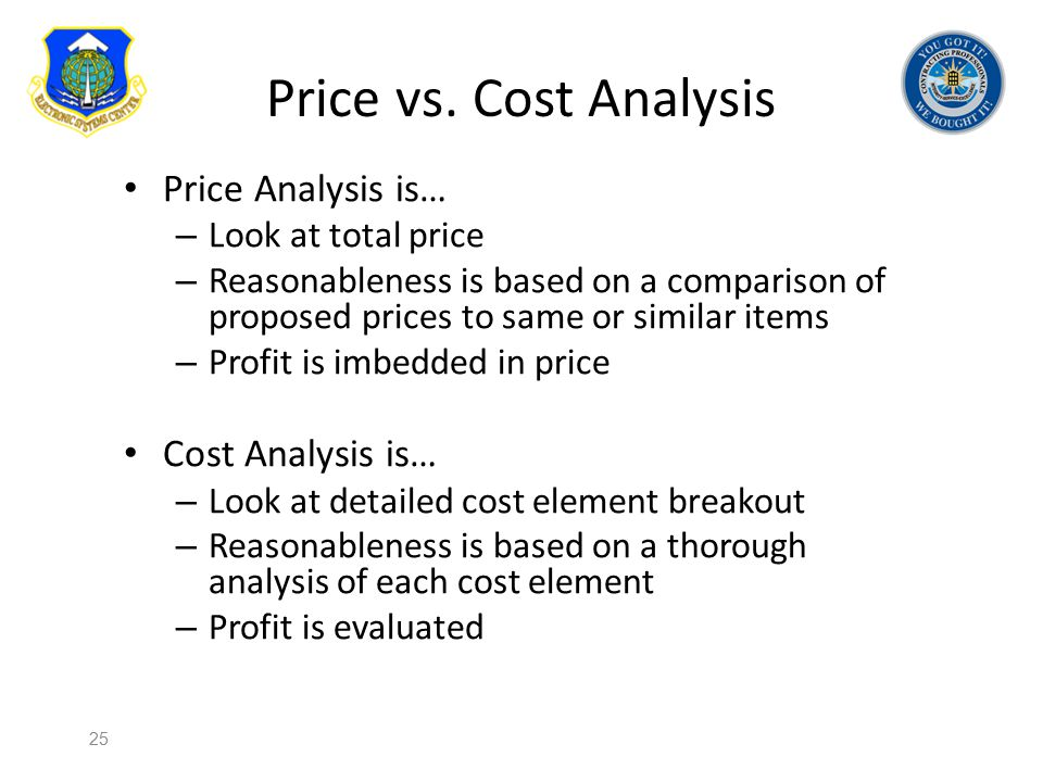 Price vs. Cost Analysis Price Analysis is… – Look at total price – Reasonableness is based on a comparison of proposed prices to same or similar items
