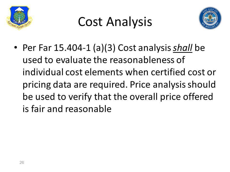 Cost Analysis Per Far 15.404-1 (a)(3) Cost analysis shall be used to evaluate the reasonableness of individual cost elements when certified cost or pr