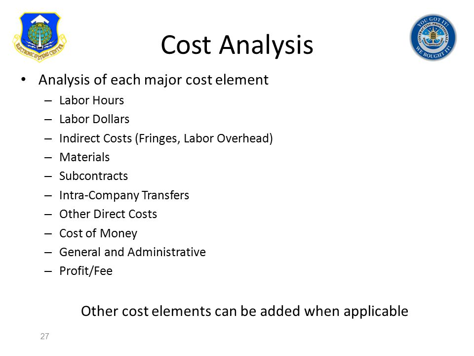 Cost Analysis Analysis of each major cost element – Labor Hours – Labor Dollars – Indirect Costs (Fringes, Labor Overhead) – Materials – Subcontracts
