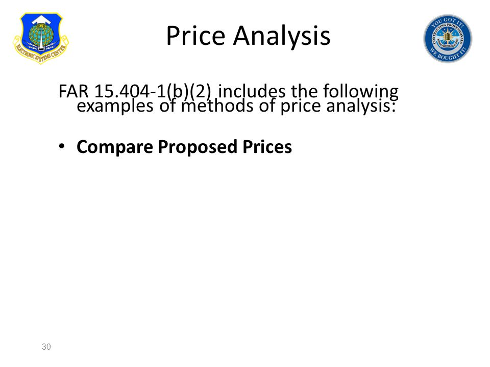 Price Analysis FAR 15.404-1(b)(2) includes the following examples of methods of price analysis: Compare Proposed Prices 30