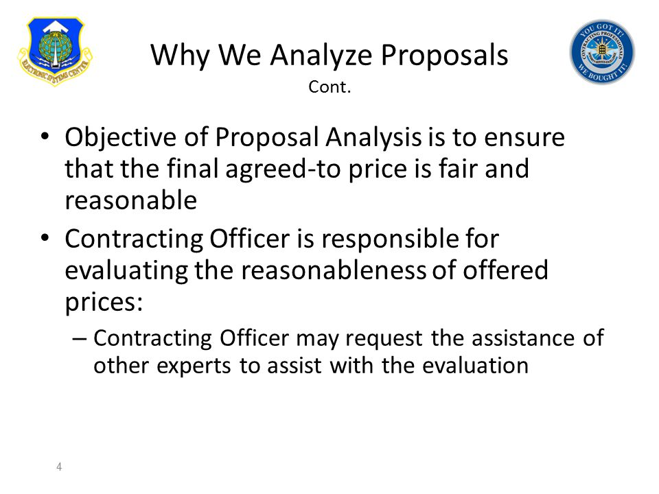 Why We Analyze Proposals Cont. Objective of Proposal Analysis is to ensure that the final agreed-to price is fair and reasonable Contracting Officer i