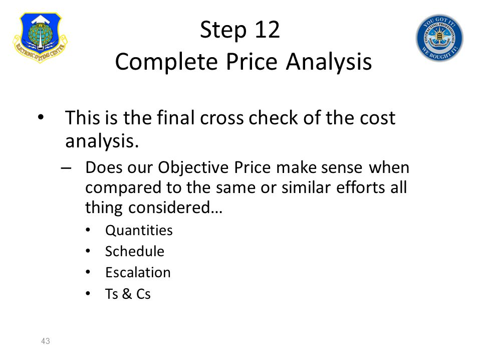 Step 12 Complete Price Analysis This is the final cross check of the cost analysis. – Does our Objective Price make sense when compared to the same or