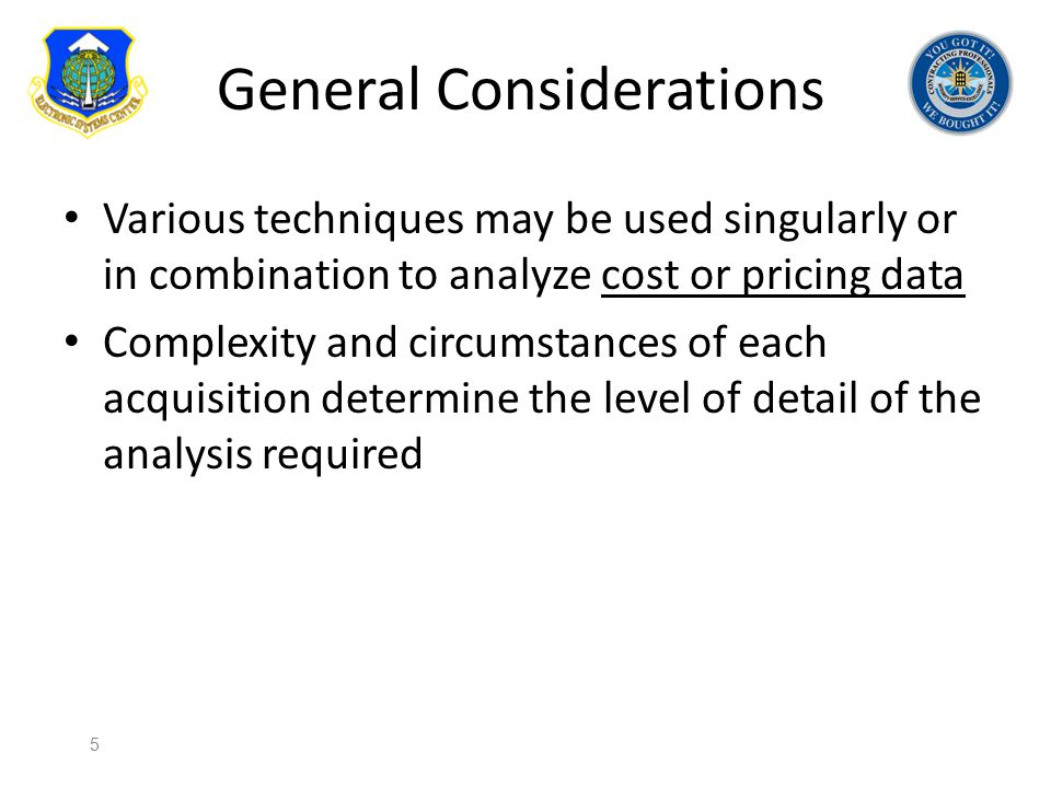 General Considerations Various techniques may be used singularly or in combination to analyze cost or pricing data Complexity and circumstances of eac