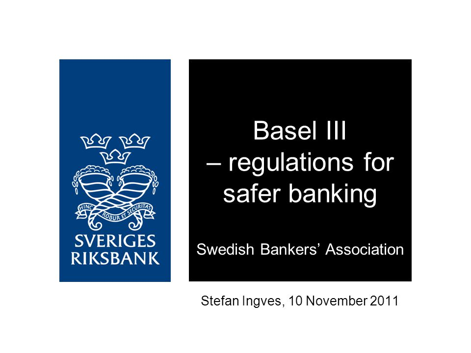 Stefan Ingves, 10 November 2011 Basel III – regulations for safer banking Swedish Bankers' Association