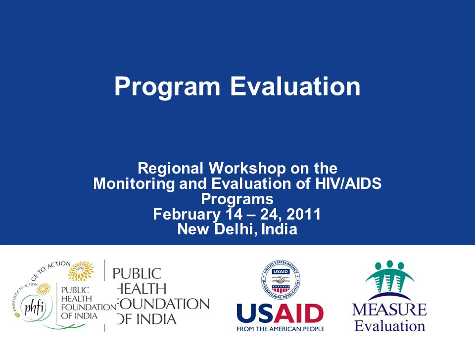 Program Evaluation Regional Workshop on the Monitoring and Evaluation of HIV/AIDS Programs February 14 – 24, 2011 New Delhi, India