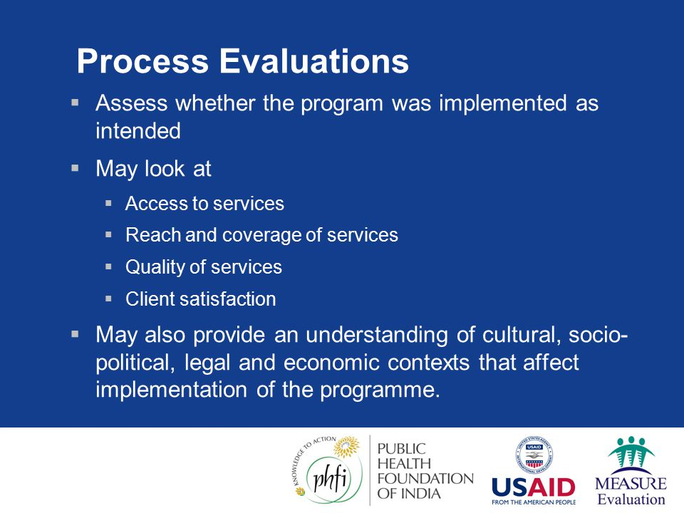 Process Evaluations  Assess whether the program was implemented as intended  May look at  Access to services  Reach and coverage of services  Quality of services  Client satisfaction  May also provide an understanding of cultural, socio- political, legal and economic contexts that affect implementation of the programme.