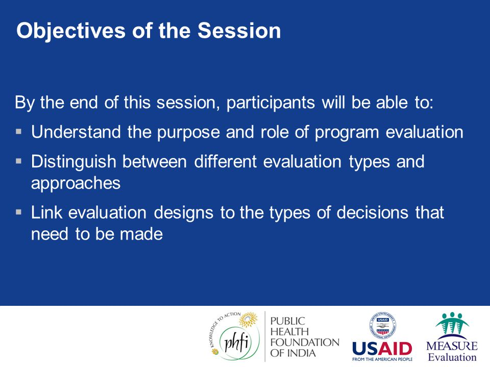 Objectives of the Session By the end of this session, participants will be able to:  Understand the purpose and role of program evaluation  Distinguish between different evaluation types and approaches  Link evaluation designs to the types of decisions that need to be made
