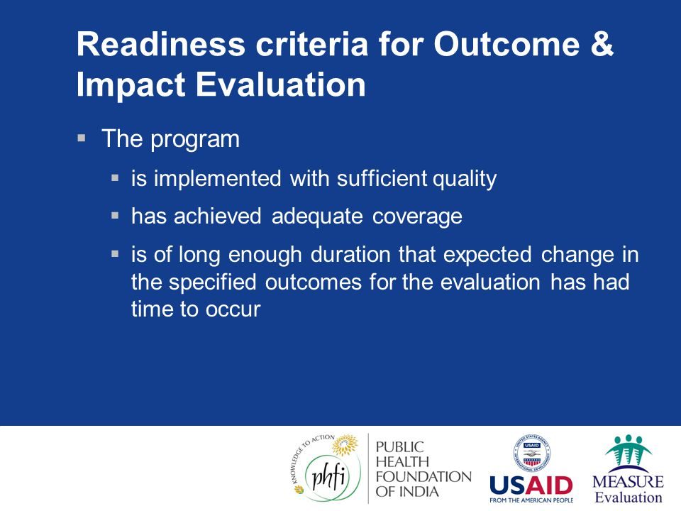 Readiness criteria for Outcome & Impact Evaluation  The program  is implemented with sufficient quality  has achieved adequate coverage  is of long enough duration that expected change in the specified outcomes for the evaluation has had time to occur