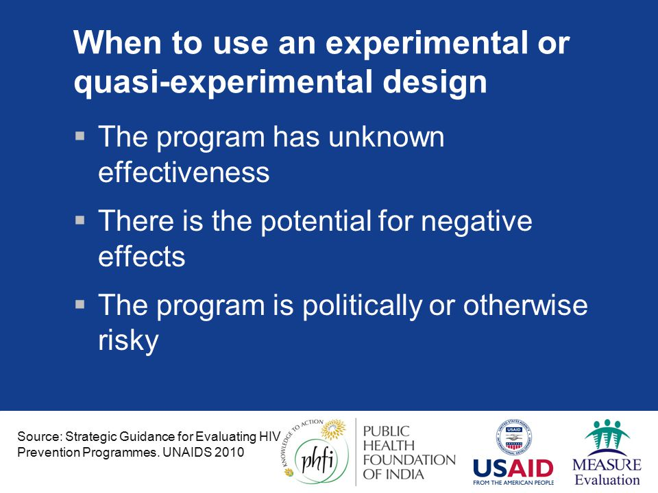 When to use an experimental or quasi-experimental design  The program has unknown effectiveness  There is the potential for negative effects  The program is politically or otherwise risky Source: Strategic Guidance for Evaluating HIV Prevention Programmes.