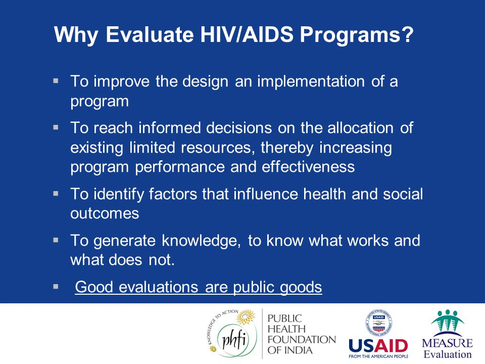 Why Evaluate HIV/AIDS Programs?  To improve the design an implementation of a program  To reach informed decisions on the allocation of existing lim